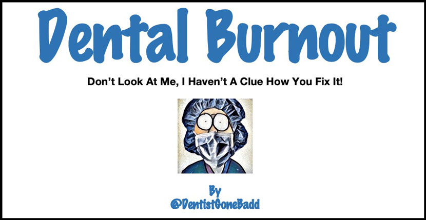 Dental Burnout - Don't look at me, I don't have a clue how you fix it!?