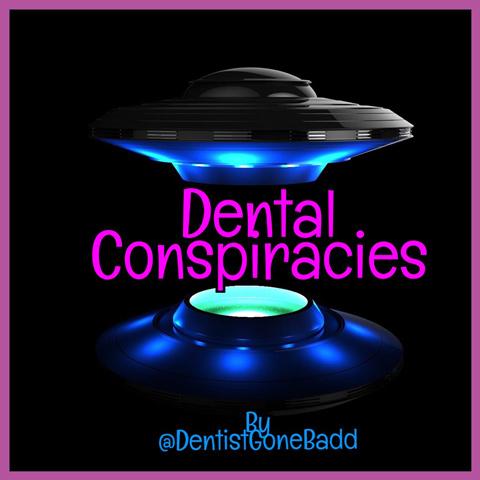 Dental Conspiracies by @DentistGoneBadd