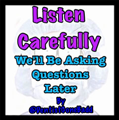 Listen carefully - We'll be asking questions later