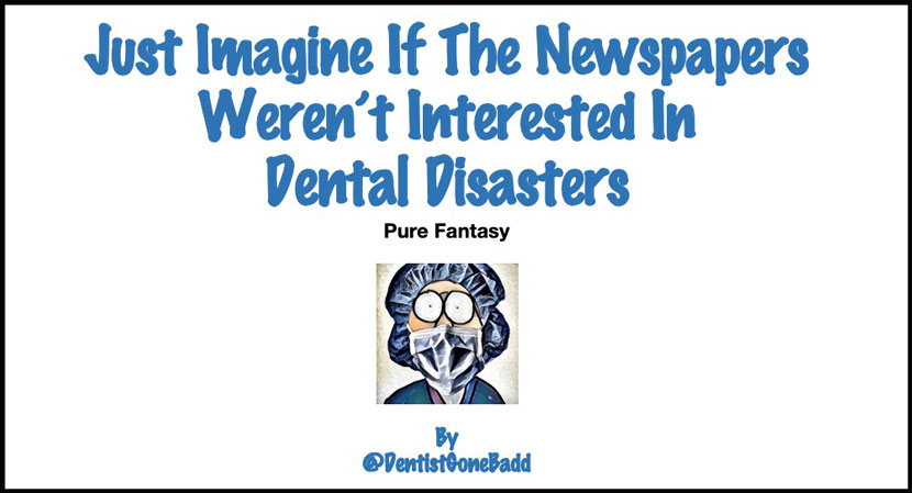 Just imagine if the newspapers weren't interested in dental disasters