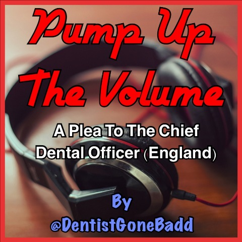 Pump up the Volume, a plea to the Chief Dental Officer (England) by @DentistGoneBadd
