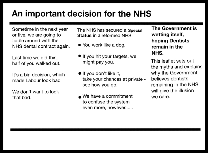 An important decision for the NHS  Sometime in the next year or five, we are going to fiddle around with the NHS dental contract again.  Last time we did this, half of you walked out.  It's a big decision, which made Labour look bad  We don't want to look that bad.  The NHS has secured a Special Status in a reformed NHS:  • You work like a dog.  • If you hit your targets, we might pay you.  • If you don't like it, take your chances at private -see how you go.  • We have a commitment to confuse the system even more, however   The Government is wetting itself, hoping Dentists remain in the NHS. This leaflet sets out the myths and explains why the Government believes dentists remaining in the NHS will give the illusion we care.